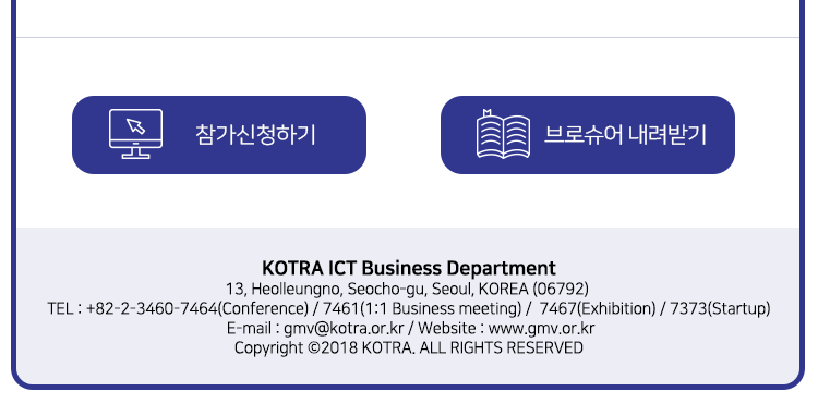 KOTRA ICT Business Department - 13, Heolleungno, Seocho-gu, Seoul, KOREA(06792) / TEL : +82-2-3460-7464(Conference) / 7461(1:1 Business meeting) / 7467(Exhibition) / 7373(Startup) / E-mail : gmv@kotra.or.kr / Website : www.gmv.or.kr / Copyright © 2018 KOTRA. ALL RIGHTS RESERVED